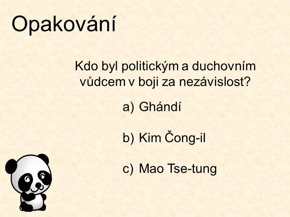 Opakování Kdo byl politickým a duchovním vůdcem v boji za nezávislost? a)Ghándí b)Kim Čong-il c)Mao Tse-tung