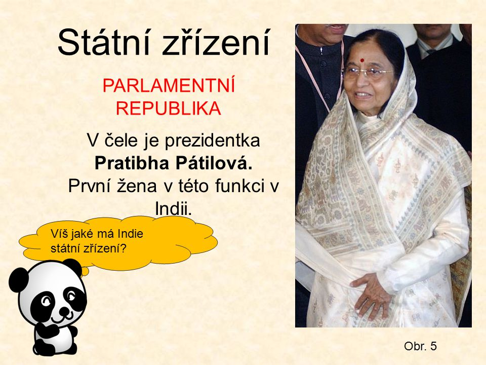 Víš jaké má Indie státní zřízení? Obr. 5 Státní zřízení V čele je prezidentka Pratibha Pátilová. První žena v této funkci v Indii. PARLAMENTNÍ REPUBLI