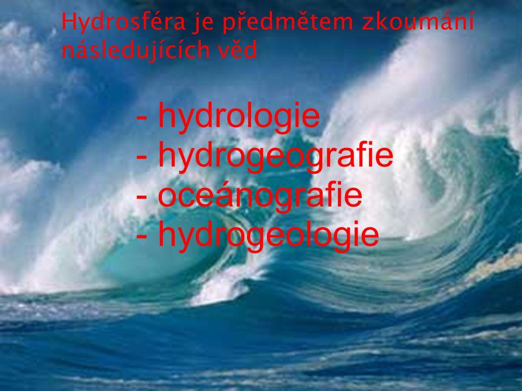 Hydrosféra je předmětem zkoumání následujících věd - hydrologie - hydrogeografie - oceánografie - hydrogeologie