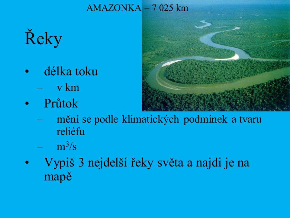 Řeky délka toku –v km Průtok –mění se podle klimatických podmínek a tvaru reliéfu –m 3 /s Vypiš 3 nejdelší řeky světa a najdi je na mapě AMAZONKA – 7
