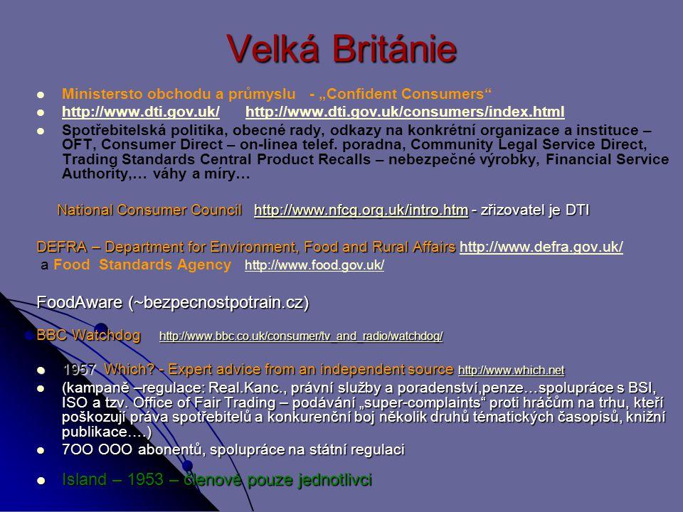 """Velká Británie Ministersto obchodu a průmyslu - """"Confident Consumers http://www.dti.gov.uk/ http://www.dti.gov.uk/consumers/index.html http://www.dti.gov.uk/http://www.dti.gov.uk/consumers/index.html Spotřebitelská politika, obecné rady, odkazy na konkrétní organizace a instituce – OFT, Consumer Direct – on-linea telef."""