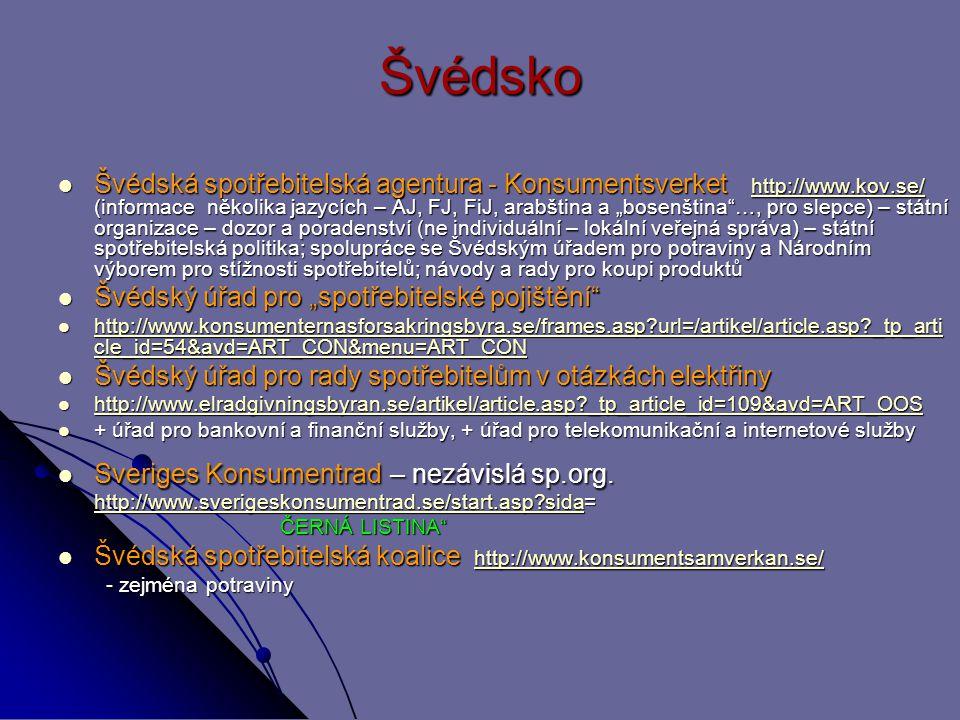 """Švédsko Švédská spotřebitelská agentura - Konsumentsverket http://www.kov.se/ (informace několika jazycích – AJ, FJ, FiJ, arabština a """"bosenština …, pro slepce) – státní organizace – dozor a poradenství (ne individuální – lokální veřejná správa) – státní spotřebitelská politika; spolupráce se Švédským úřadem pro potraviny a Národním výborem pro stížnosti spotřebitelů; návody a rady pro koupi produktů Švédská spotřebitelská agentura - Konsumentsverket http://www.kov.se/ (informace několika jazycích – AJ, FJ, FiJ, arabština a """"bosenština …, pro slepce) – státní organizace – dozor a poradenství (ne individuální – lokální veřejná správa) – státní spotřebitelská politika; spolupráce se Švédským úřadem pro potraviny a Národním výborem pro stížnosti spotřebitelů; návody a rady pro koupi produktůhttp://www.kov.se/ Švédský úřad pro """"spotřebitelské pojištění Švédský úřad pro """"spotřebitelské pojištění http://www.konsumenternasforsakringsbyra.se/frames.asp?url=/artikel/article.asp?_tp_arti cle_id=54&avd=ART_CON&menu=ART_CON http://www.konsumenternasforsakringsbyra.se/frames.asp?url=/artikel/article.asp?_tp_arti cle_id=54&avd=ART_CON&menu=ART_CON http://www.konsumenternasforsakringsbyra.se/frames.asp?url=/artikel/article.asp?_tp_arti cle_id=54&avd=ART_CON&menu=ART_CON http://www.konsumenternasforsakringsbyra.se/frames.asp?url=/artikel/article.asp?_tp_arti cle_id=54&avd=ART_CON&menu=ART_CON Švédský úřad pro rady spotřebitelům v otázkách elektřiny Švédský úřad pro rady spotřebitelům v otázkách elektřiny http://www.elradgivningsbyran.se/artikel/article.asp?_tp_article_id=109&avd=ART_OOS http://www.elradgivningsbyran.se/artikel/article.asp?_tp_article_id=109&avd=ART_OOS http://www.elradgivningsbyran.se/artikel/article.asp?_tp_article_id=109&avd=ART_OOS + úřad pro bankovní a finanční služby, + úřad pro telekomunikační a internetové služby + úřad pro bankovní a finanční služby, + úřad pro telekomunikační a internetové služby Sveriges Konsumentrad – nezávislá sp.org."""