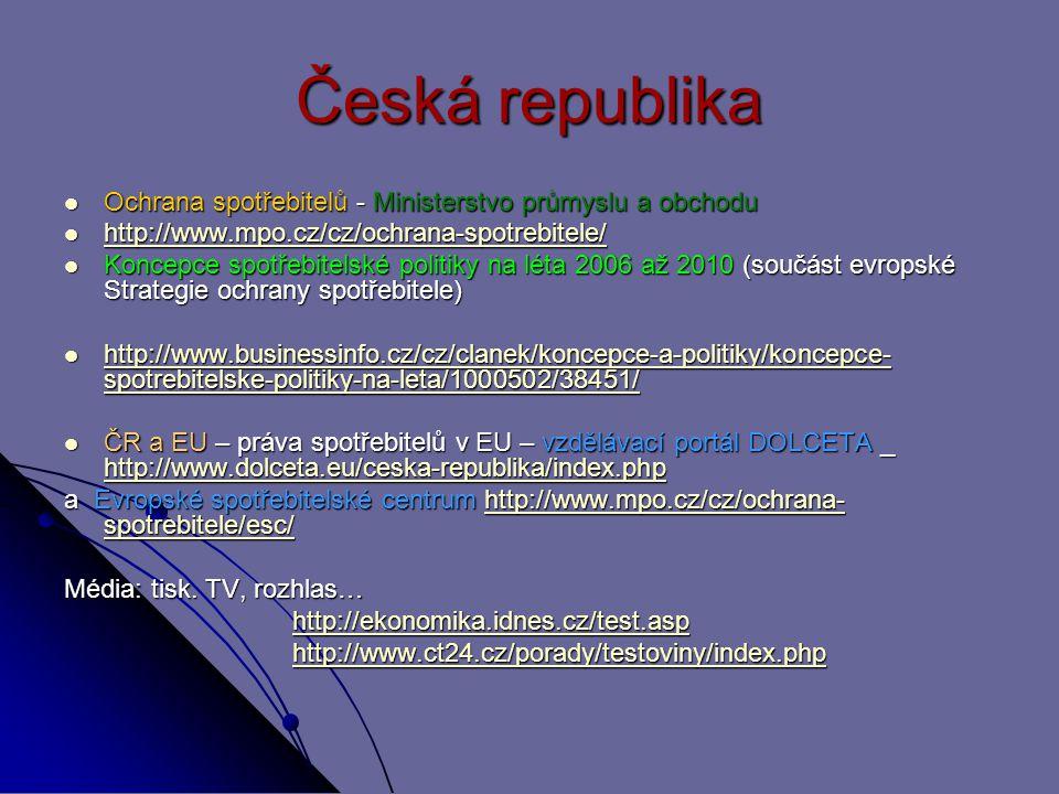 Česká republika Ochrana spotřebitelů - Ministerstvo průmyslu a obchodu Ochrana spotřebitelů - Ministerstvo průmyslu a obchodu http://www.mpo.cz/cz/ochrana-spotrebitele/ http://www.mpo.cz/cz/ochrana-spotrebitele/ http://www.mpo.cz/cz/ochrana-spotrebitele/ Koncepce spotřebitelské politiky na léta 2006 až 2010 (součást evropské Strategie ochrany spotřebitele) Koncepce spotřebitelské politiky na léta 2006 až 2010 (součást evropské Strategie ochrany spotřebitele) http://www.businessinfo.cz/cz/clanek/koncepce-a-politiky/koncepce- spotrebitelske-politiky-na-leta/1000502/38451/ http://www.businessinfo.cz/cz/clanek/koncepce-a-politiky/koncepce- spotrebitelske-politiky-na-leta/1000502/38451/ http://www.businessinfo.cz/cz/clanek/koncepce-a-politiky/koncepce- spotrebitelske-politiky-na-leta/1000502/38451/ http://www.businessinfo.cz/cz/clanek/koncepce-a-politiky/koncepce- spotrebitelske-politiky-na-leta/1000502/38451/ ČR a EU – práva spotřebitelů v EU – vzdělávací portál DOLCETA _ http://www.dolceta.eu/ceska-republika/index.php ČR a EU – práva spotřebitelů v EU – vzdělávací portál DOLCETA _ http://www.dolceta.eu/ceska-republika/index.php http://www.dolceta.eu/ceska-republika/index.php a Evropské spotřebitelské centrum http://www.mpo.cz/cz/ochrana- spotrebitele/esc/ http://www.mpo.cz/cz/ochrana- spotrebitele/esc/http://www.mpo.cz/cz/ochrana- spotrebitele/esc/ Média: tisk.