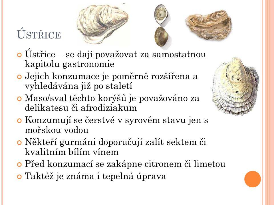 Ú STŘICE Ústřice – se dají považovat za samostatnou kapitolu gastronomie Jejich konzumace je poměrně rozšířena a vyhledávána již po staletí Maso/sval těchto korýšů je považováno za delikatesu či afrodiziakum Konzumují se čerstvé v syrovém stavu jen s mořskou vodou Někteří gurmáni doporučují zalít sektem či kvalitním bílím vínem Před konzumací se zakápne citronem či limetou Taktéž je známa i tepelná úprava