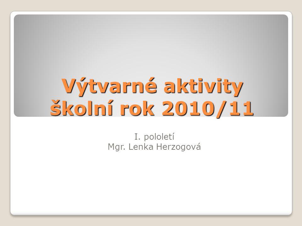 Výtvarné aktivity školní rok 2010/11 I. pololetí Mgr. Lenka Herzogová