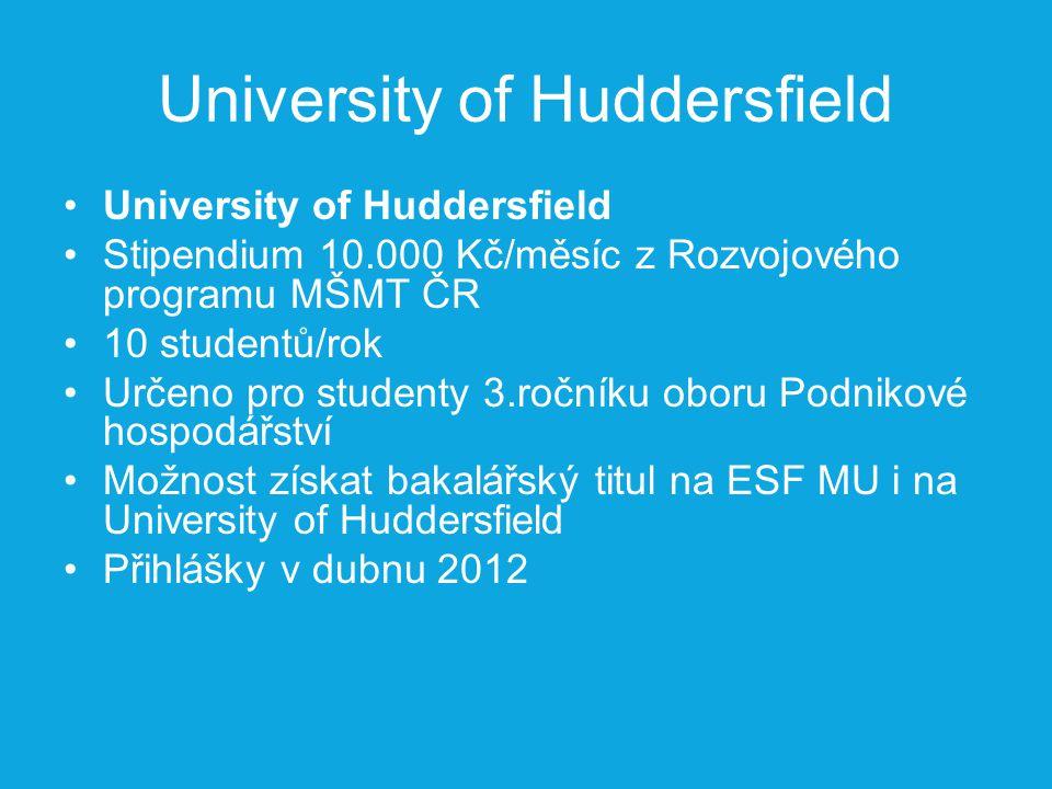 University of Huddersfield Stipendium 10.000 Kč/měsíc z Rozvojového programu MŠMT ČR 10 studentů/rok Určeno pro studenty 3.ročníku oboru Podnikové hospodářství Možnost získat bakalářský titul na ESF MU i na University of Huddersfield Přihlášky v dubnu 2012