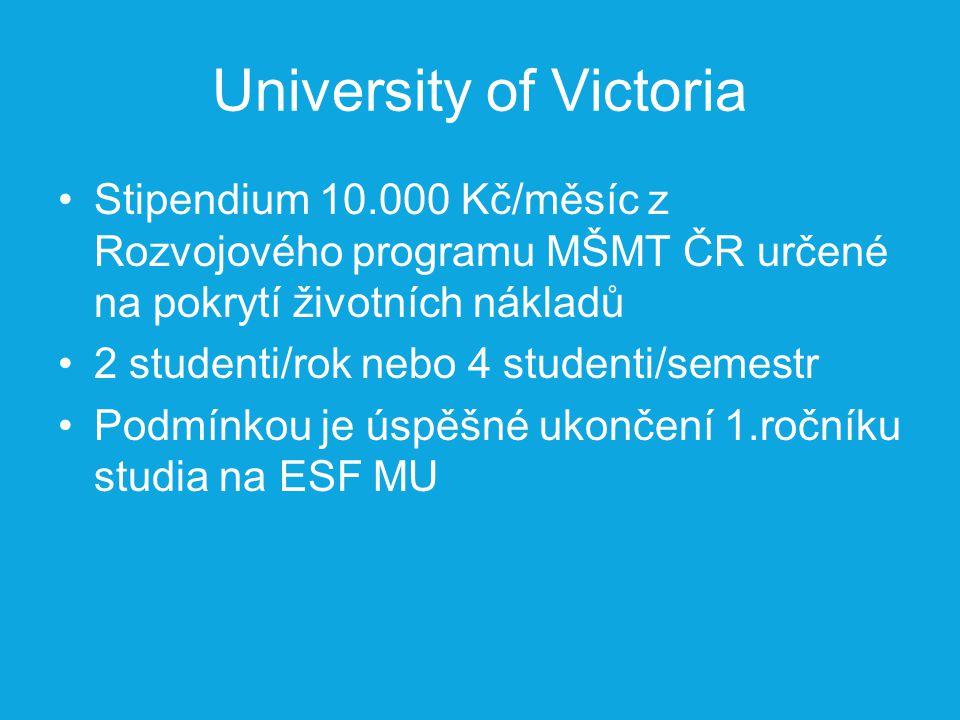 University of Victoria Stipendium 10.000 Kč/měsíc z Rozvojového programu MŠMT ČR určené na pokrytí životních nákladů 2 studenti/rok nebo 4 studenti/semestr Podmínkou je úspěšné ukončení 1.ročníku studia na ESF MU