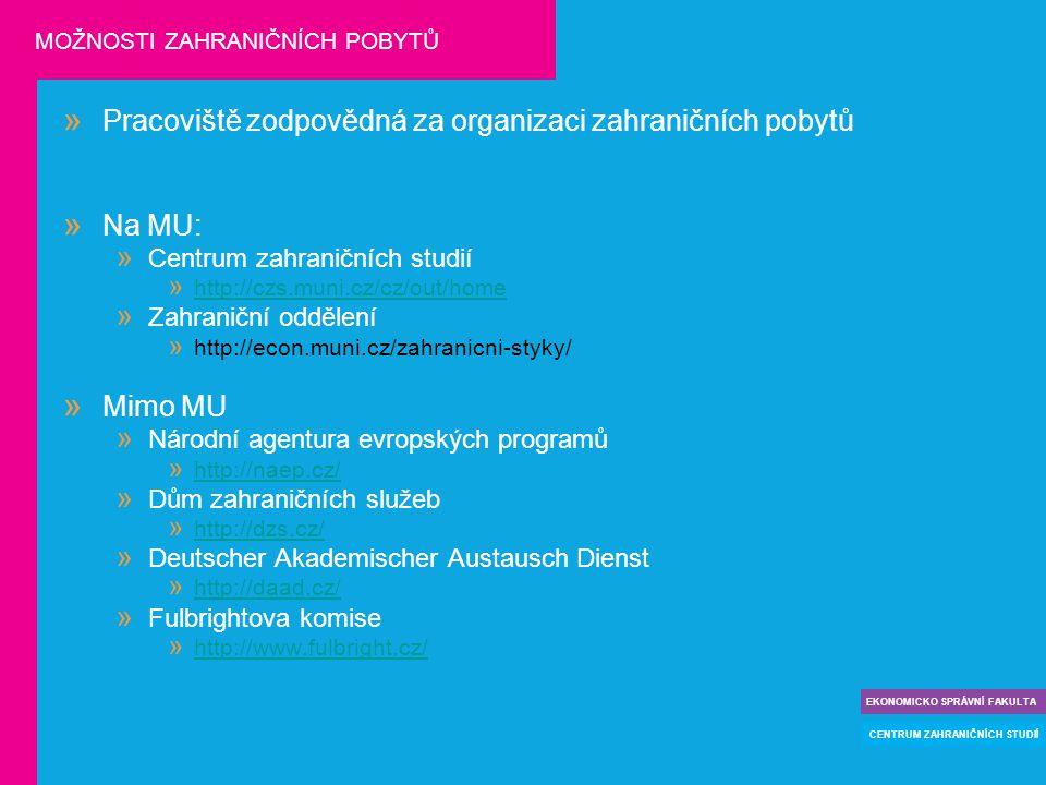 » Pracoviště zodpovědná za organizaci zahraničních pobytů » Na MU:  Centrum zahraničních studií  http://czs.muni.cz/cz/out/home http://czs.muni.cz/cz/out/home  Zahraniční oddělení  http://econ.muni.cz/zahranicni-styky/ » Mimo MU  Národní agentura evropských programů  http://naep.cz/ http://naep.cz/  Dům zahraničních služeb  http://dzs.cz/ http://dzs.cz/  Deutscher Akademischer Austausch Dienst  http://daad.cz/ http://daad.cz/  Fulbrightova komise  http://www.fulbright.cz/ http://www.fulbright.cz/ EKONOMICKO SPRÁVNÍ FAKULTA CENTRUM ZAHRANIČNÍCH STUDIÍ MOŽNOSTI ZAHRANIČNÍCH POBYTŮ