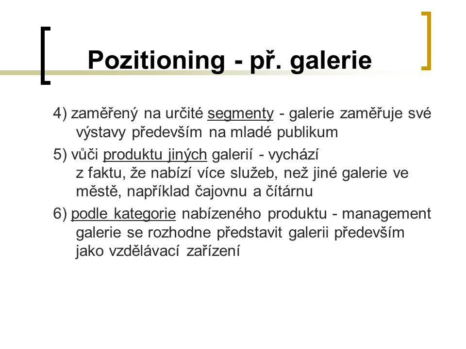 Pozitioning - př. galerie 4) zaměřený na určité segmenty - galerie zaměřuje své výstavy především na mladé publikum 5) vůči produktu jiných galerií -