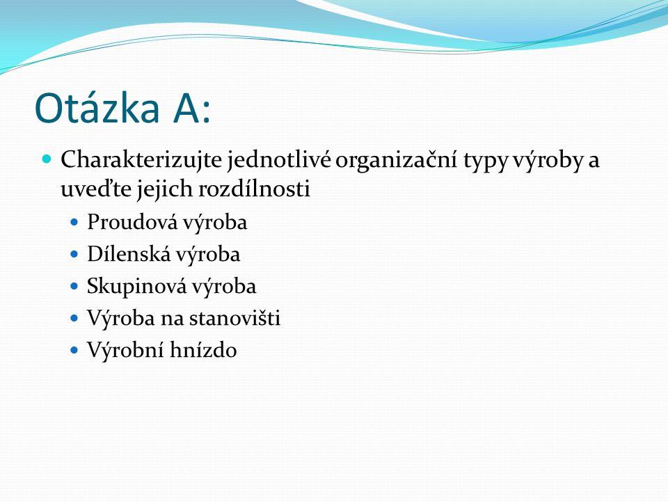Otázka A: Charakterizujte jednotlivé organizační typy výroby a uveďte jejich rozdílnosti Proudová výroba Dílenská výroba Skupinová výroba Výroba na stanovišti Výrobní hnízdo