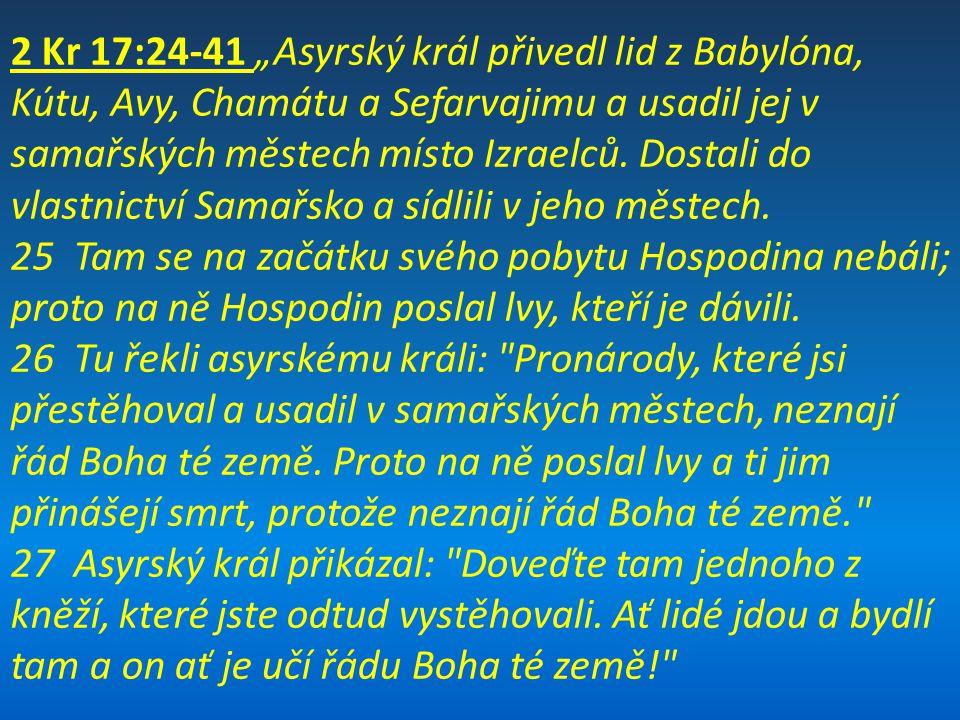 """2 Kr 17:24-41 """"Asyrský král přivedl lid z Babylóna, Kútu, Avy, Chamátu a Sefarvajimu a usadil jej v samařských městech místo Izraelců. Dostali do vlas"""