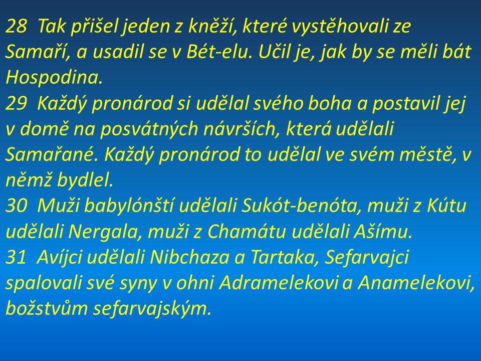 28 Tak přišel jeden z kněží, které vystěhovali ze Samaří, a usadil se v Bét-elu. Učil je, jak by se měli bát Hospodina. 29 Každý pronárod si udělal sv