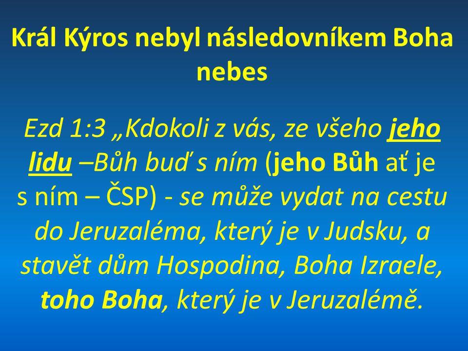 """Král Kýros nebyl následovníkem Boha nebes Ezd 1:3 """"Kdokoli z vás, ze všeho jeho lidu –Bůh buď s ním (jeho Bůh ať je s ním – ČSP) - se může vydat na ce"""