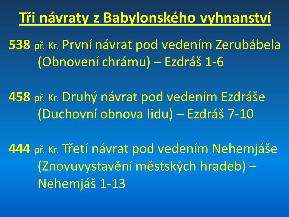 Tři návraty z Babylonského vyhnanství 538 př. Kr. První návrat pod vedením Zerubábela (Obnovení chrámu) – Ezdráš 1-6 458 př. Kr. Druhý návrat pod vede