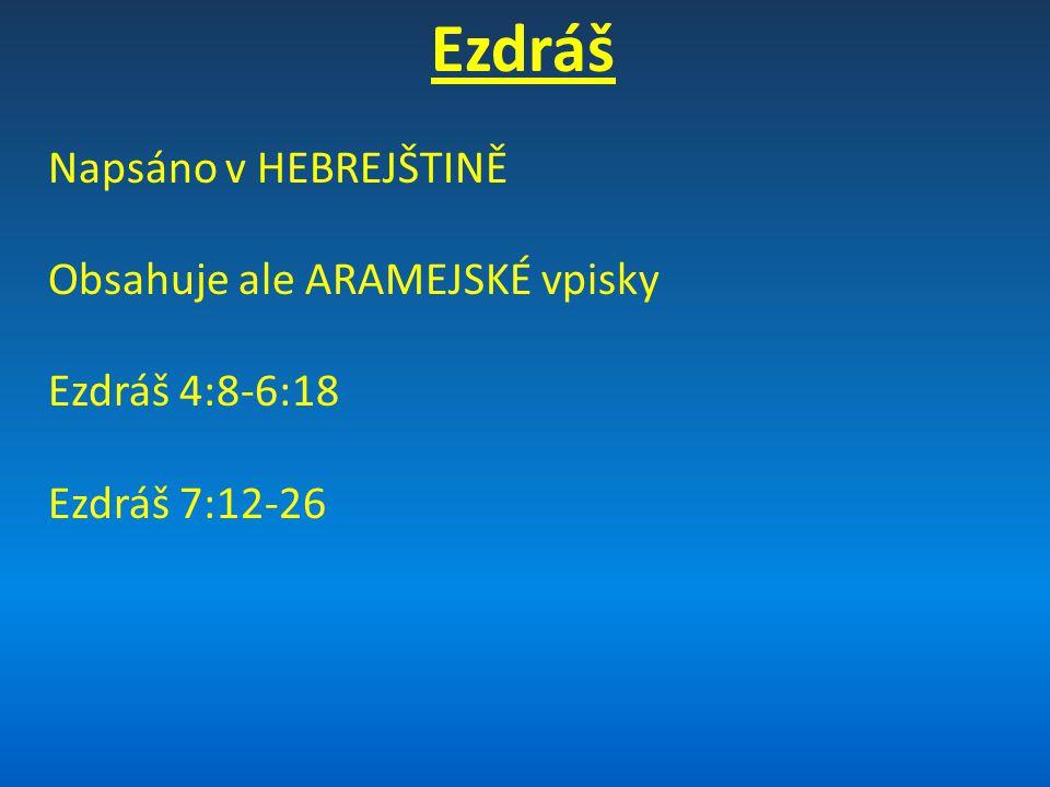 Ezdráš Napsáno v HEBREJŠTINĚ Obsahuje ale ARAMEJSKÉ vpisky Ezdráš 4:8-6:18 Ezdráš 7:12-26