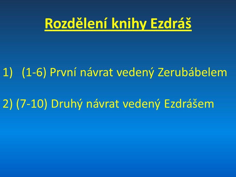 Rozdělení knihy Ezdráš 1)(1-6)První návrat vedený Zerubábelem 2) (7-10) Druhý návrat vedený Ezdrášem