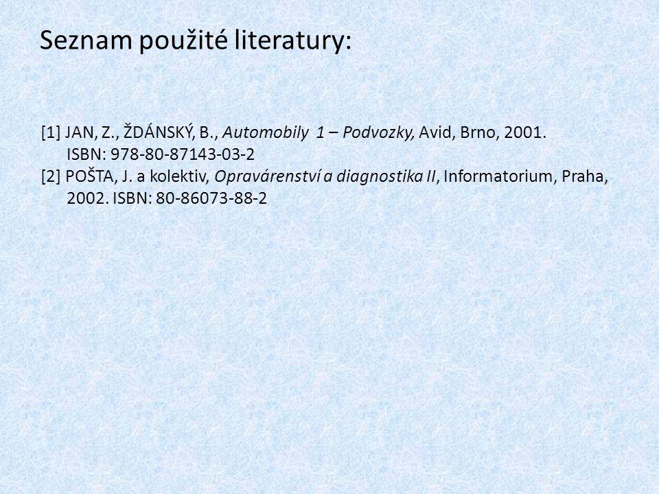Seznam použité literatury: [1] JAN, Z., ŽDÁNSKÝ, B., Automobily 1 – Podvozky, Avid, Brno, 2001. ISBN: 978-80-87143-03-2 [2] POŠTA, J. a kolektiv, Opra