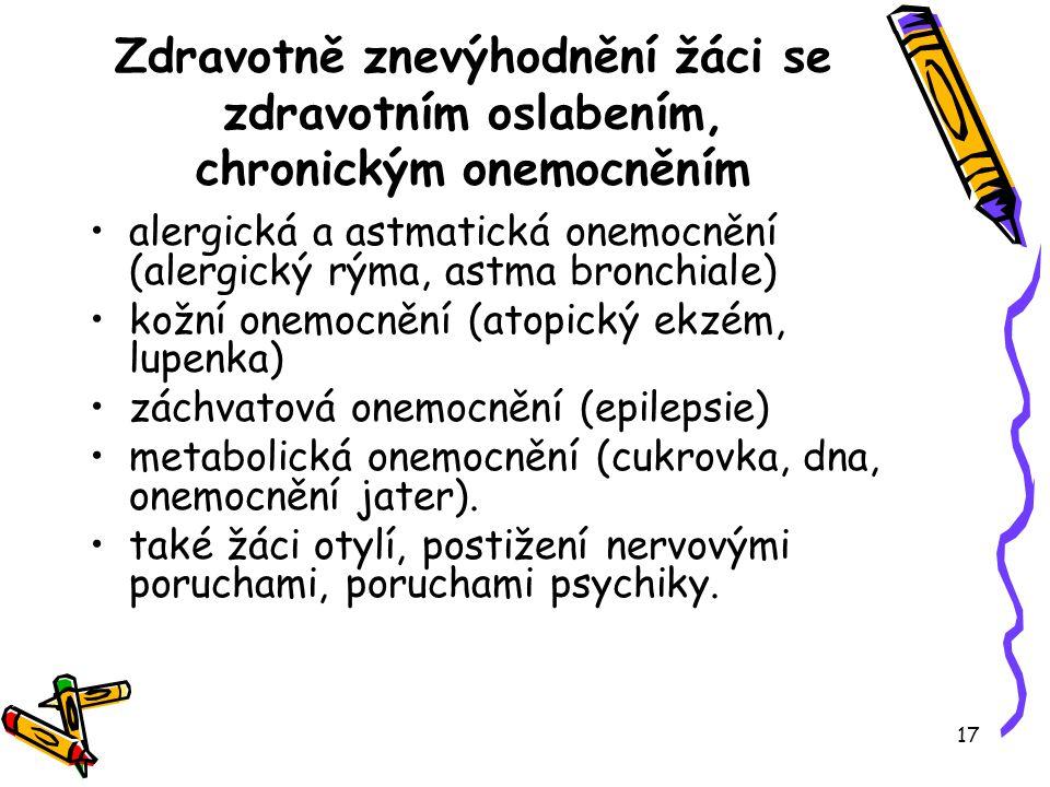 17 Zdravotně znevýhodnění žáci se zdravotním oslabením, chronickým onemocněním alergická a astmatická onemocnění (alergický rýma, astma bronchiale) kožní onemocnění (atopický ekzém, lupenka) záchvatová onemocnění (epilepsie) metabolická onemocnění (cukrovka, dna, onemocnění jater).