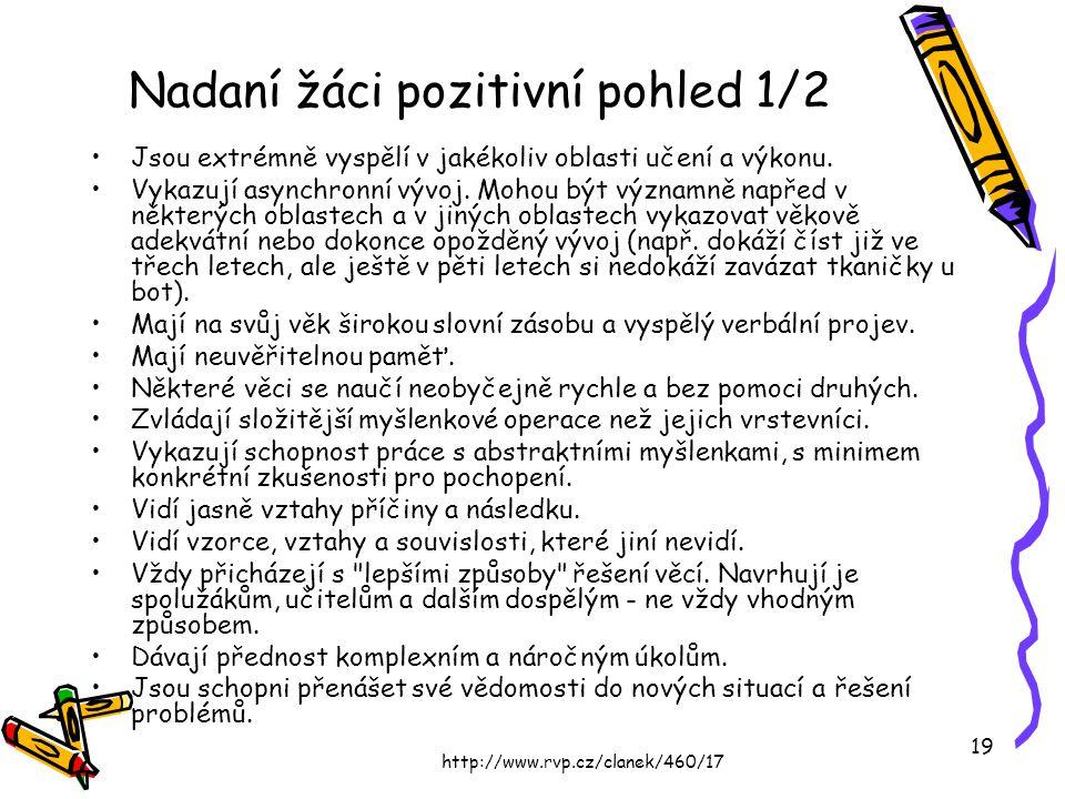 http://www.rvp.cz/clanek/460/17 19 Nadaní žáci pozitivní pohled 1/2 Jsou extrémně vyspělí v jakékoliv oblasti učení a výkonu. Vykazují asynchronní výv