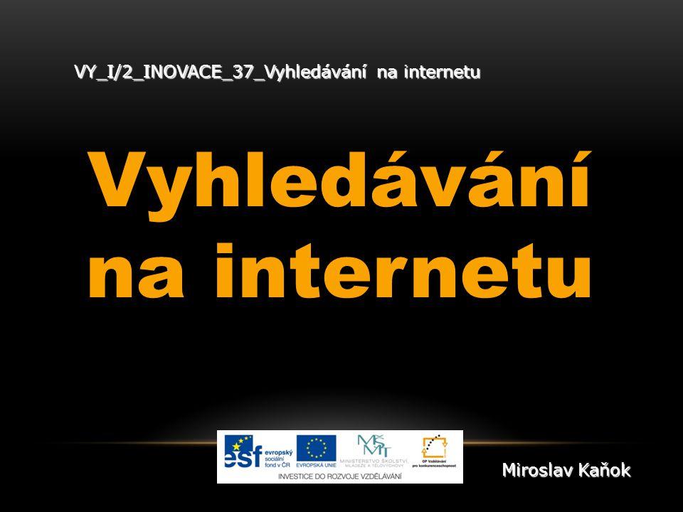 VY_I/2_INOVACE_37_Vyhledávání na internetu Vyhledávání na internetu Miroslav Kaňok