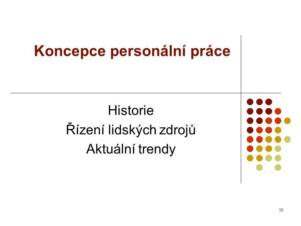 Koncepce personální práce Historie Řízení lidských zdrojů Aktuální trendy 19