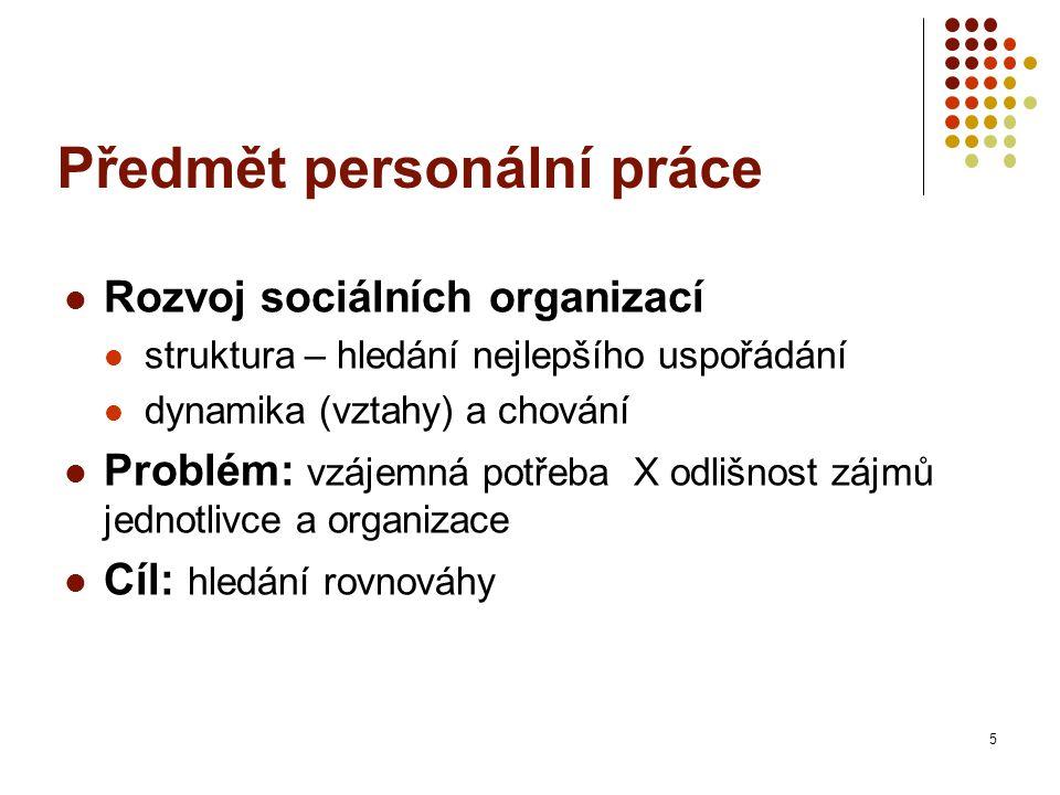 Předmět personální práce Rozvoj sociálních organizací struktura – hledání nejlepšího uspořádání dynamika (vztahy) a chování Problém: vzájemná potřeba X odlišnost zájmů jednotlivce a organizace Cíl: hledání rovnováhy 5