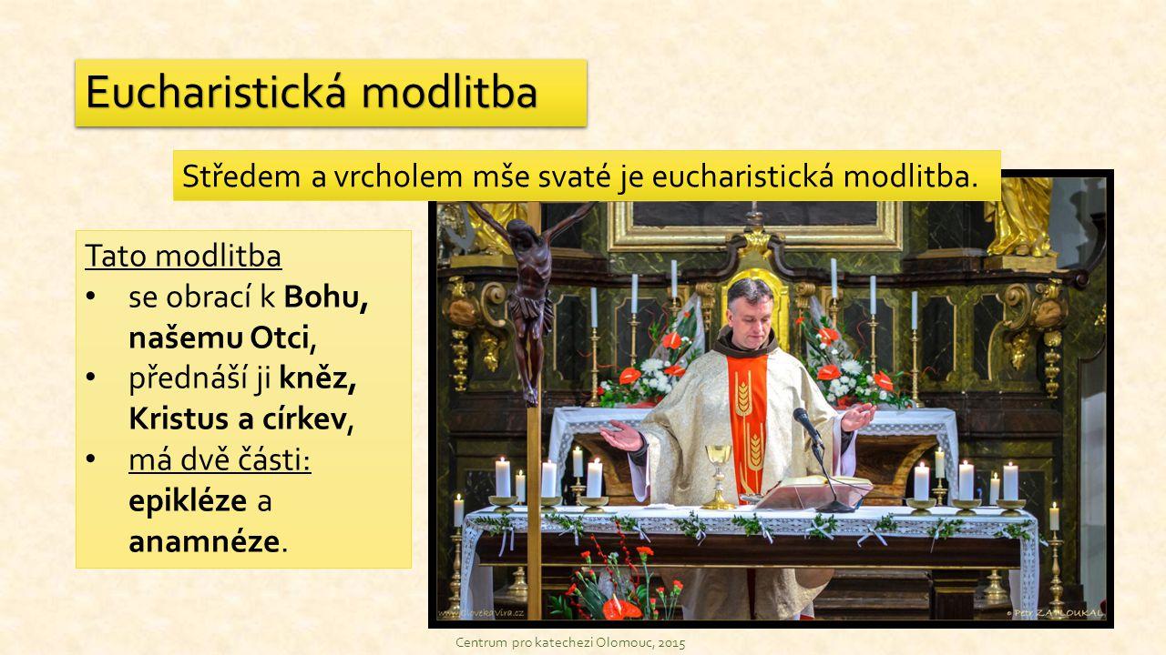 Středem a vrcholem mše svaté je eucharistická modlitba. Eucharistická modlitba Centrum pro katechezi Olomouc, 2015 Tato modlitba se obrací k Bohu, naš
