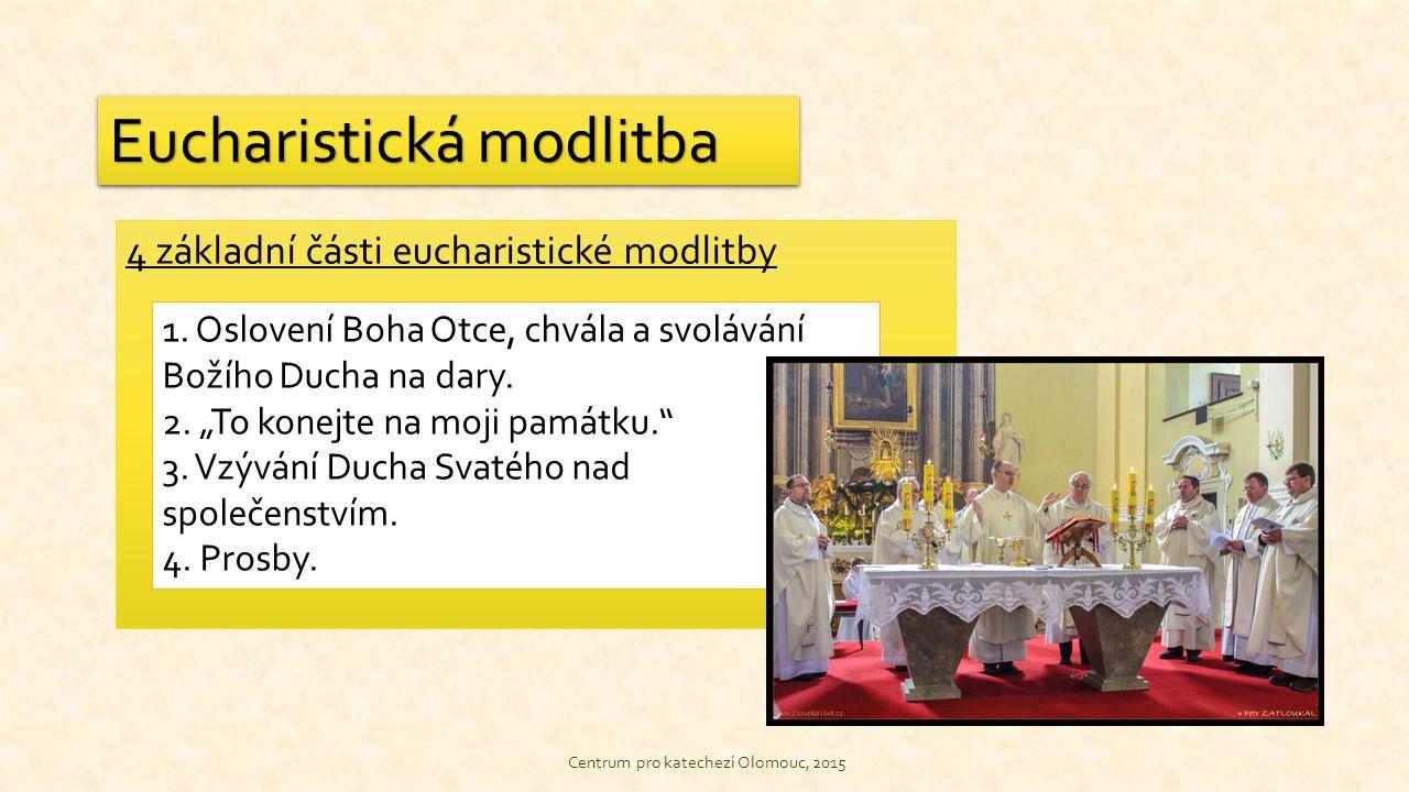 4 základní části eucharistické modlitby Centrum pro katechezi Olomouc, 2015 Eucharistická modlitba 1. Oslovení Boha Otce, chvála a svolávání Božího Du