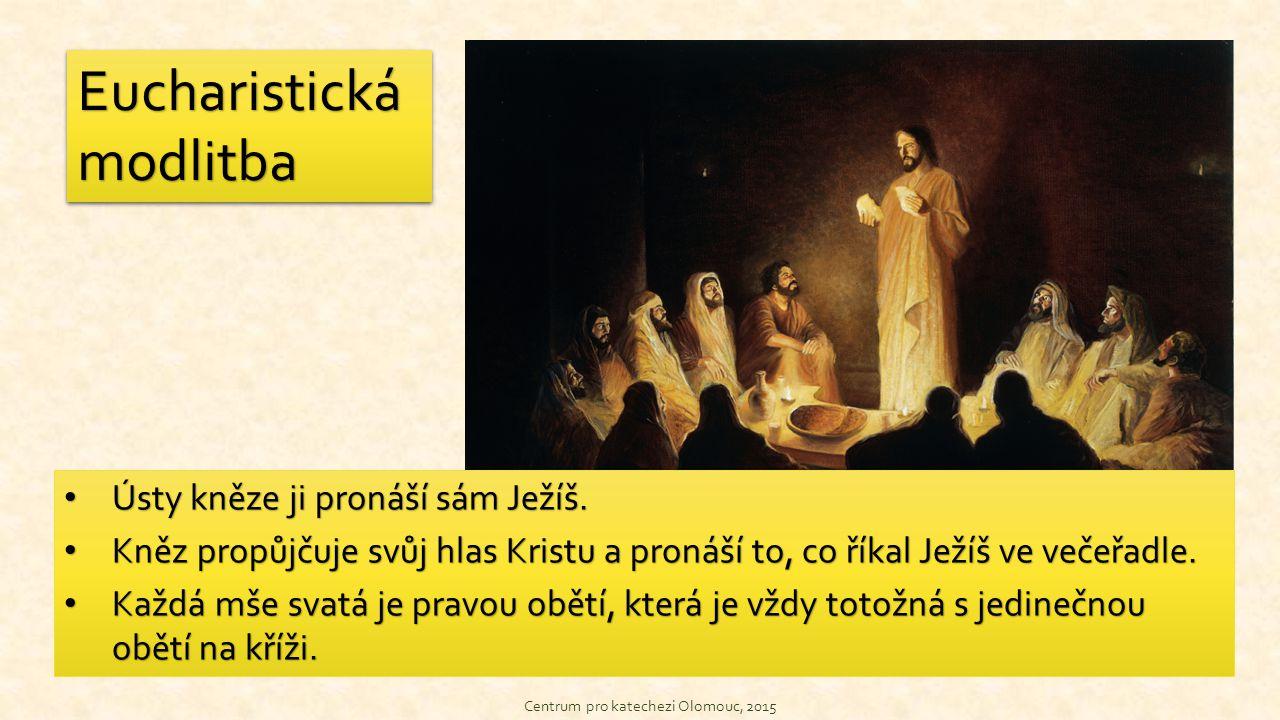 Centrum pro katechezi Olomouc, 2015 Eucharistická modlitba Ústy kněze ji pronáší sám Ježíš. Ústy kněze ji pronáší sám Ježíš. Kněz propůjčuje svůj hlas
