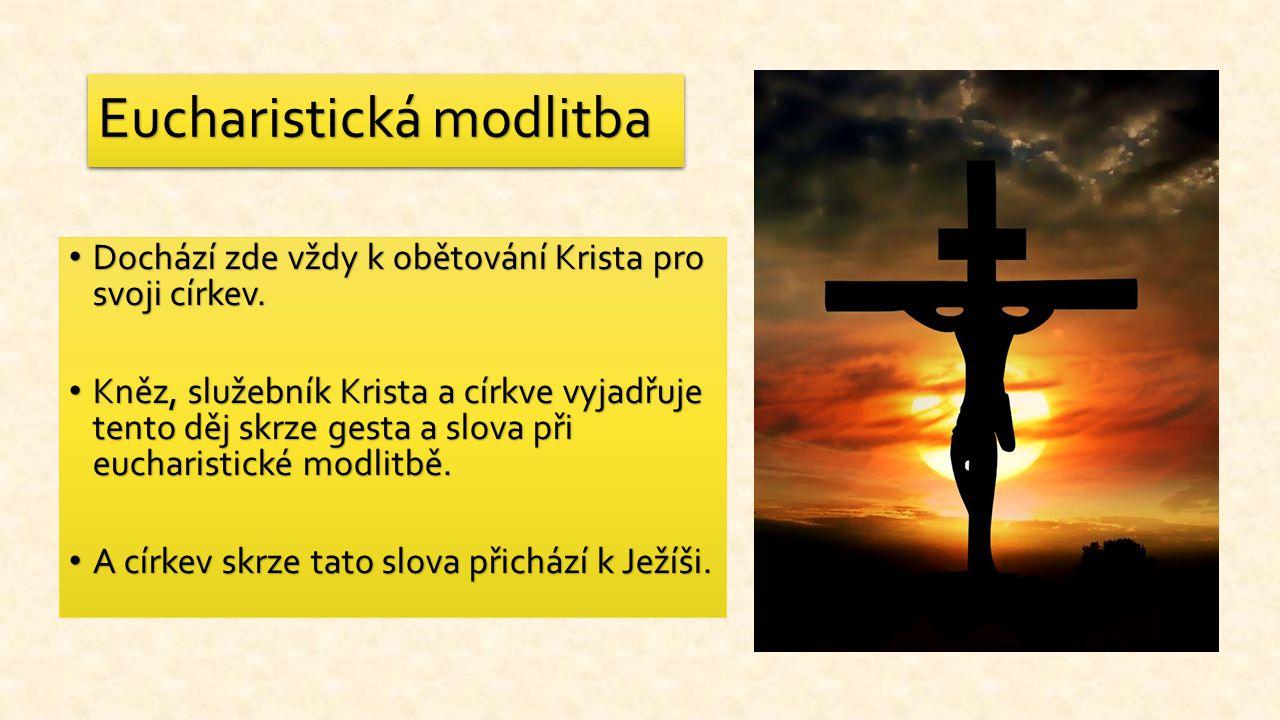 Eucharistická modlitba Dochází zde vždy k obětování Krista pro svoji církev. Dochází zde vždy k obětování Krista pro svoji církev. Kněz, služebník Kri