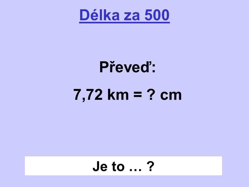 Je to … ? Délka za 500 Převeď: 7,72 km = ? cm
