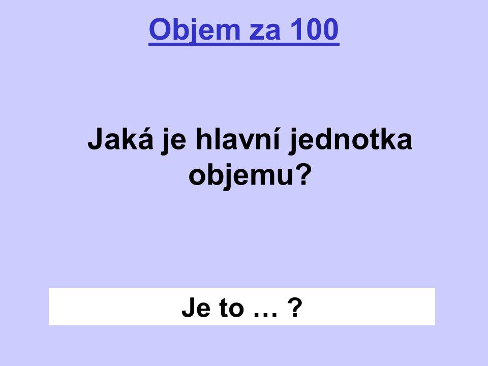 Je to … ? Objem za 100 Jaká je hlavní jednotka objemu?