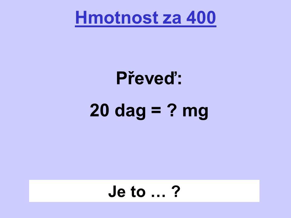 Je to … ? Hmotnost za 400 Převeď: 20 dag = ? mg