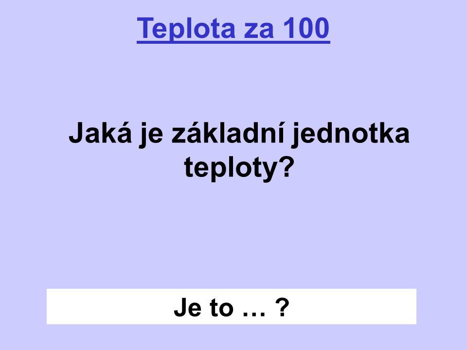Je to … ? Teplota za 100 Jaká je základní jednotka teploty?