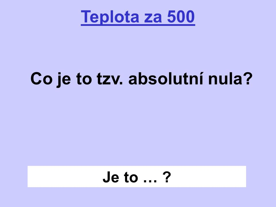 Je to … ? Teplota za 500 Co je to tzv. absolutní nula?