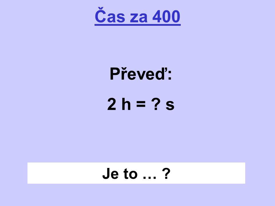Je to … ? Čas za 400 Převeď: 2 h = ? s
