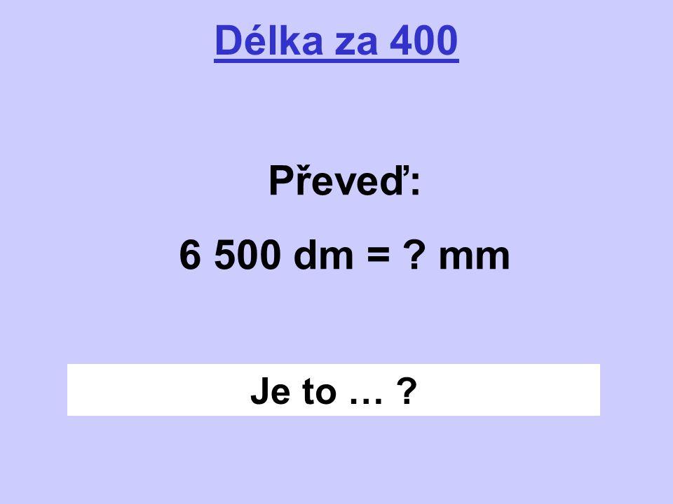 Je to … ? Délka za 400 Převeď: 6 500 dm = ? mm