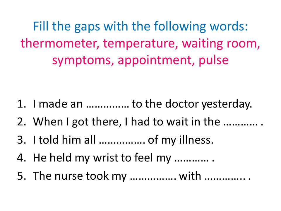 Fill the gaps with the following words: examines, prescription, treatment, chemist, patient, GP (general practitioner) 1.If I feel ill I go to my ……………...