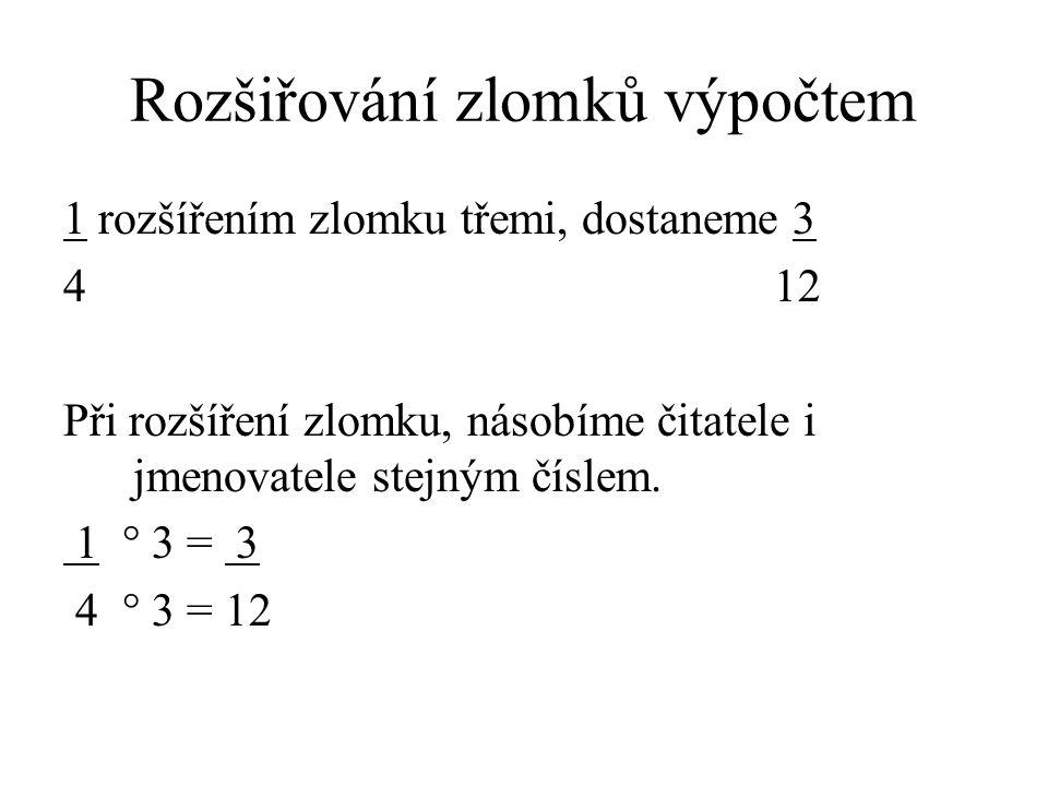 Rozšiřování zlomků výpočtem 1 rozšířením zlomku třemi, dostaneme 3 4 12 Při rozšíření zlomku, násobíme čitatele i jmenovatele stejným číslem. 1 ° 3 =