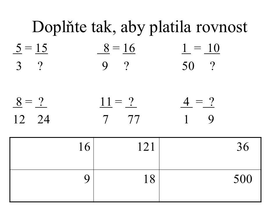 Doplňte tak, aby platila rovnost 5 = 15 8 = 16 1 = 10 3 ? 9 ? 50 ? 8 = ? 11 = ? 4 = ? 12 24 7 77 1 9 16 121 36 9 18 500