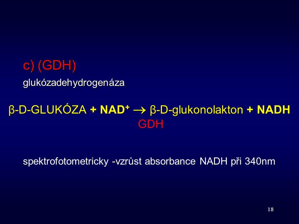 18 c) (GDH) glukózadehydrogenáza β-D-GLUKÓZA + NAD +  β-D-glukonolakton + NADH GDH spektrofotometricky -vzrůst absorbance NADH při 340nm