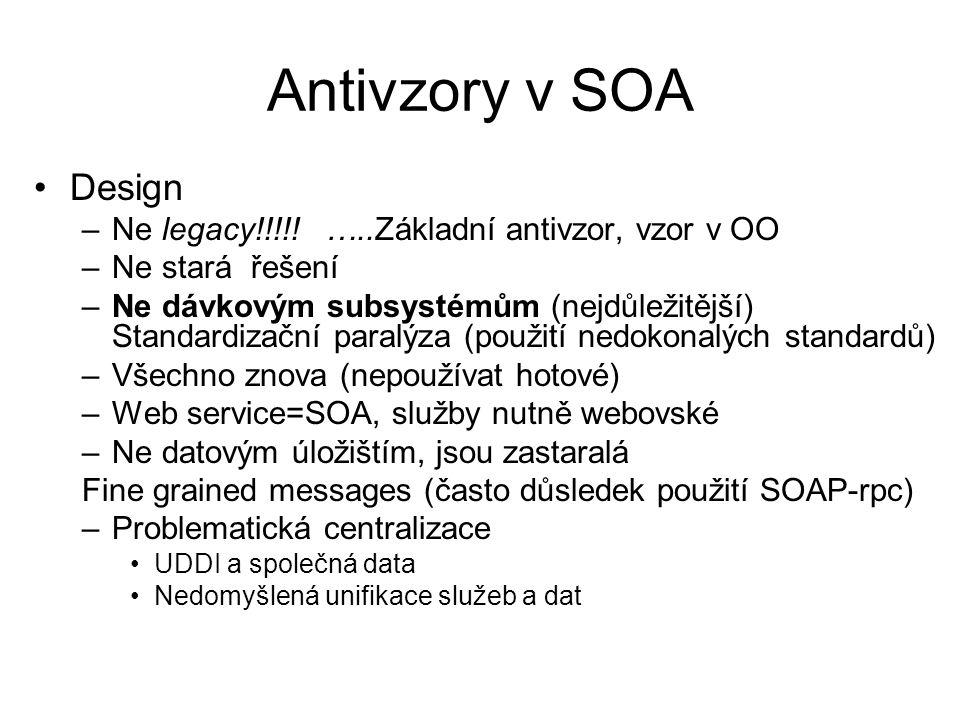 Antivzory v SOA Implementace –Fine grained interfaces (Chatty services) –Point to point services (důsledek používání SOAP-RPC) –Obří komponenty, nevhodně chápané vrstvy (proti obvyklému chápání datové úložiště může zajišťovat transportní služby ale také orchestraci služeb) –Vendor lock-in –Strojová byrokracie v SOA (centrální služby)