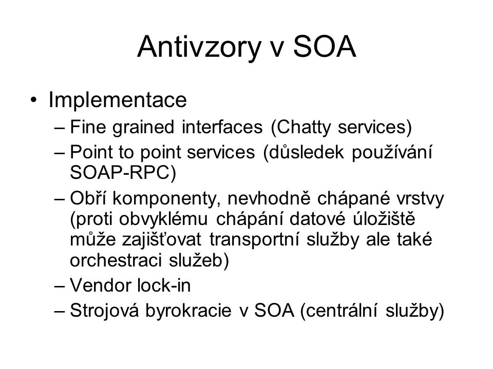 Antivzory v SOA Implementace –Fine grained interfaces (Chatty services) –Point to point services (důsledek používání SOAP-RPC) –Obří komponenty, nevho