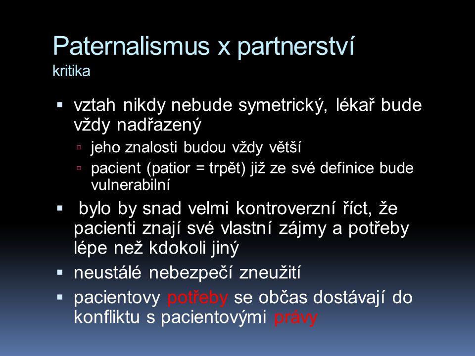 Paternalismus x partnerství kritika  vztah nikdy nebude symetrický, lékař bude vždy nadřazený  jeho znalosti budou vždy větší  pacient (patior = trpět) již ze své definice bude vulnerabilní  bylo by snad velmi kontroverzní říct, že pacienti znají své vlastní zájmy a potřeby lépe než kdokoli jiný  neustálé nebezpečí zneužití  pacientovy potřeby se občas dostávají do konfliktu s pacientovými právy