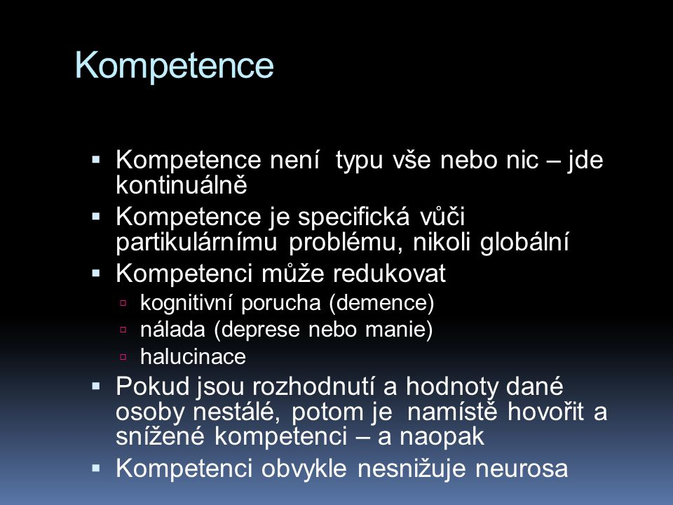 Kompetence  Kompetence není typu vše nebo nic – jde kontinuálně  Kompetence je specifická vůči partikulárnímu problému, nikoli globální  Kompetenci může redukovat  kognitivní porucha (demence)  nálada (deprese nebo manie)  halucinace  Pokud jsou rozhodnutí a hodnoty dané osoby nestálé, potom je namístě hovořit a snížené kompetenci – a naopak  Kompetenci obvykle nesnižuje neurosa