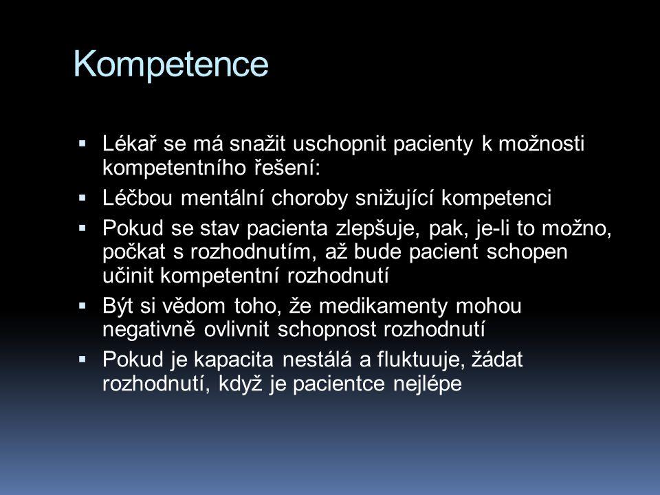 Kompetence  Lékař se má snažit uschopnit pacienty k možnosti kompetentního řešení:  Léčbou mentální choroby snižující kompetenci  Pokud se stav pacienta zlepšuje, pak, je-li to možno, počkat s rozhodnutím, až bude pacient schopen učinit kompetentní rozhodnutí  Být si vědom toho, že medikamenty mohou negativně ovlivnit schopnost rozhodnutí  Pokud je kapacita nestálá a fluktuuje, žádat rozhodnutí, když je pacientce nejlépe
