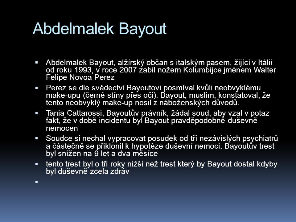 Abdelmalek Bayout  Abdelmalek Bayout, alžírský občan s italským pasem, žijící v Itálii od roku 1993, v roce 2007 zabil nožem Kolumbijce jménem Walter Felipe Novoa Perez  Perez se dle svědectví Bayoutovi posmíval kvůli neobvyklému make-upu (černé stíny přes oči).