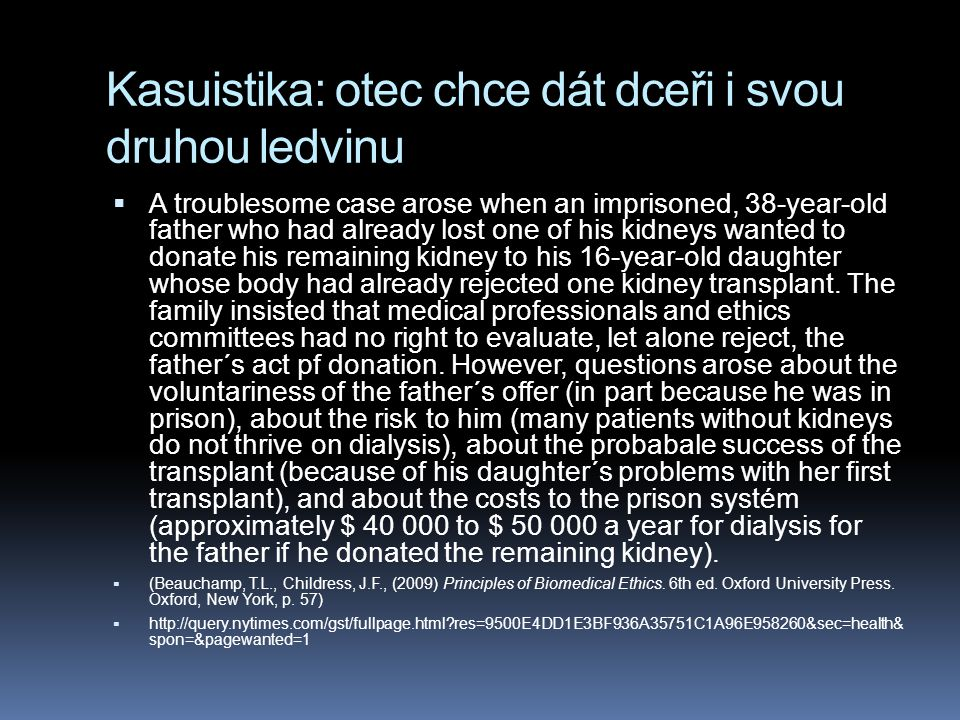 Kasuistika: otec chce dát dceři i svou druhou ledvinu  A troublesome case arose when an imprisoned, 38-year-old father who had already lost one of his kidneys wanted to donate his remaining kidney to his 16-year-old daughter whose body had already rejected one kidney transplant.