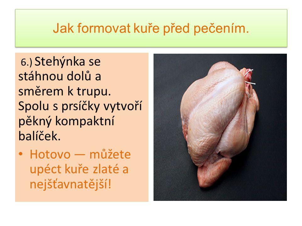 Jak formovat kuře před pečením.6.) Stehýnka se stáhnou dolů a směrem k trupu.
