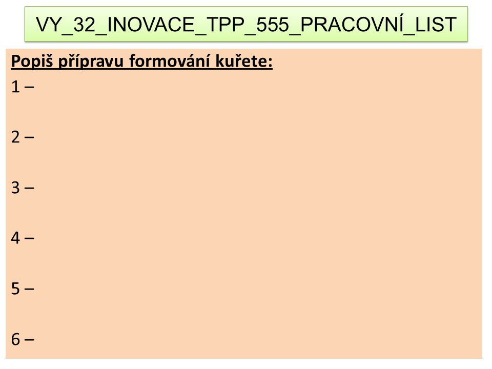 VY_32_INOVACE_TPP_555_PRACOVNÍ_LIST Popiš přípravu formování kuřete: 1 – 2 – 3 – 4 – 5 – 6 –